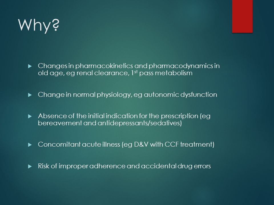 Why?  Changes in pharmacokinetics and pharmacodynamics in old age, eg renal clearance, 1 st pass metabolism  Change in normal physiology, eg autonom