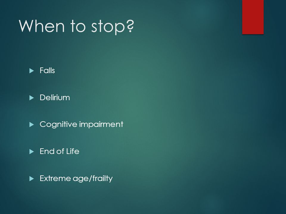 When to stop?  Falls  Delirium  Cognitive impairment  End of Life  Extreme age/frailty