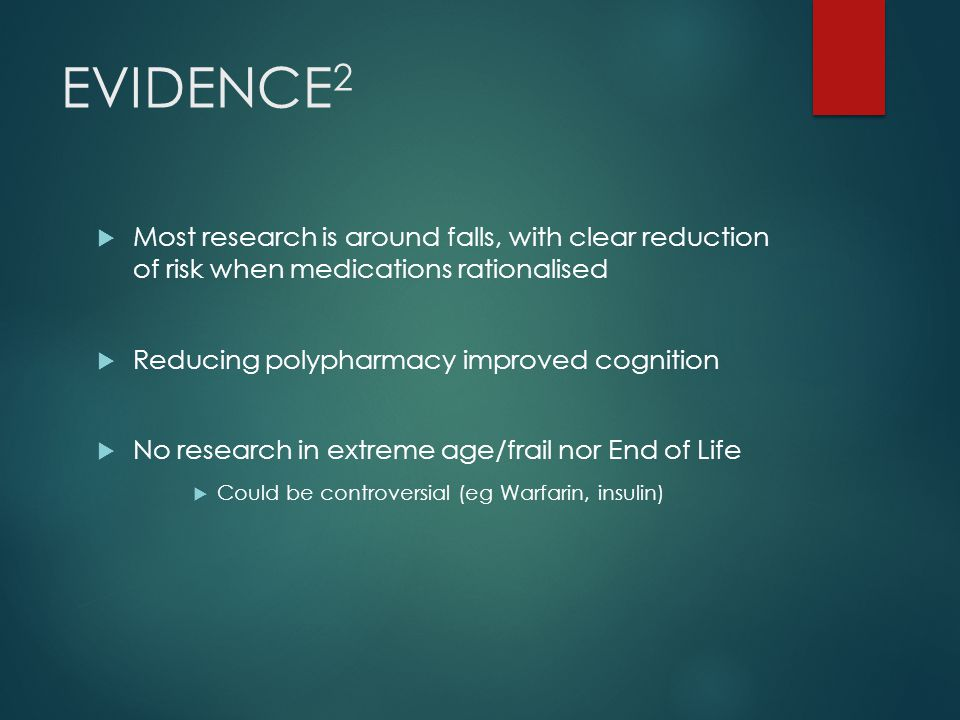 EVIDENCE 2  Most research is around falls, with clear reduction of risk when medications rationalised  Reducing polypharmacy improved cognition  No research in extreme age/frail nor End of Life  Could be controversial (eg Warfarin, insulin)