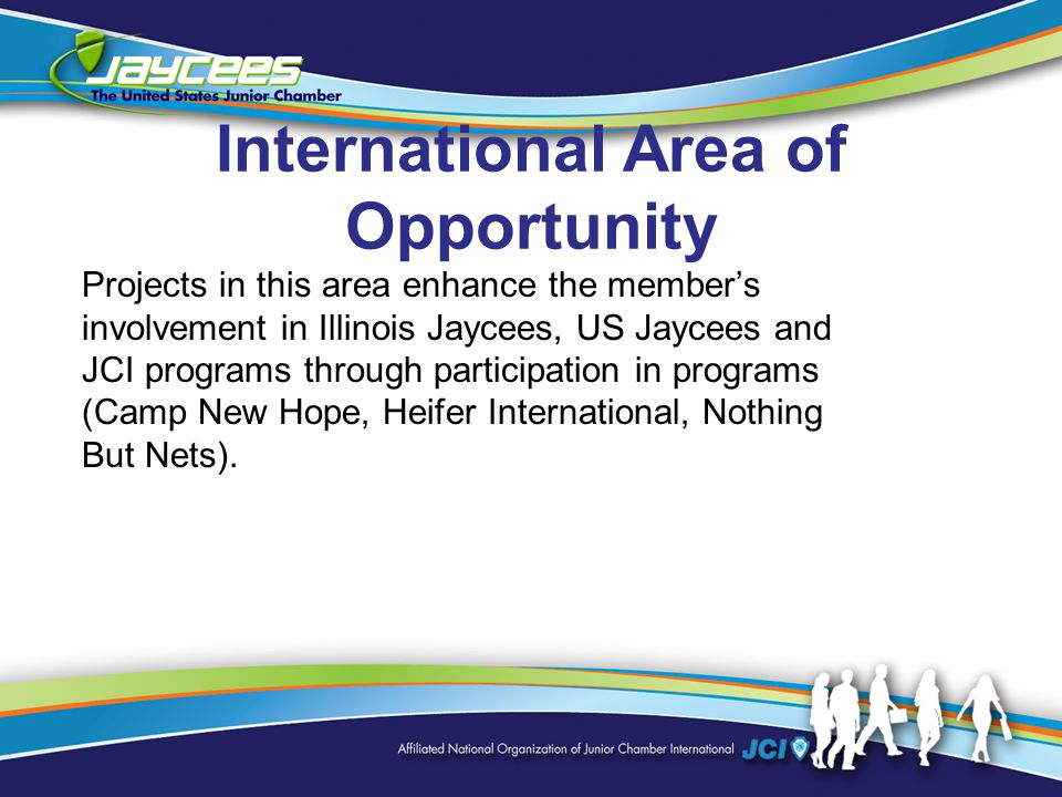 International Area of Opportunity Projects in this area enhance the member's involvement in Illinois Jaycees, US Jaycees and JCI programs through participation in programs (Camp New Hope, Heifer International, Nothing But Nets).
