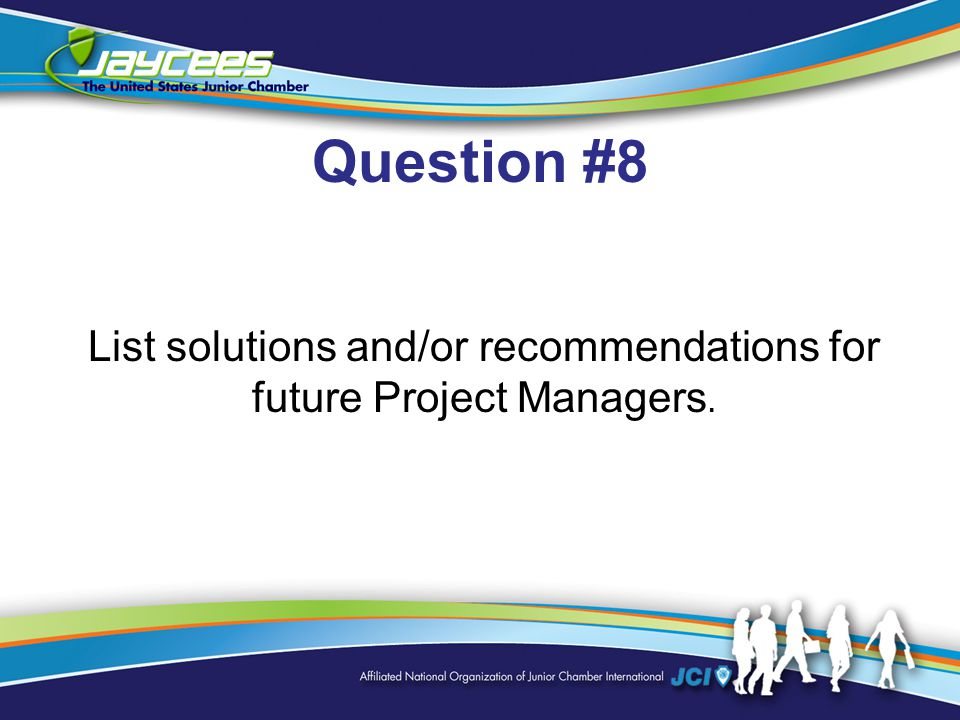 Question #8 List solutions and/or recommendations for future Project Managers.