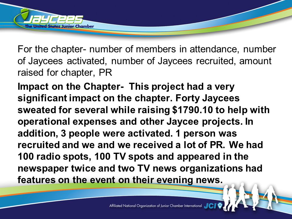 For the chapter- number of members in attendance, number of Jaycees activated, number of Jaycees recruited, amount raised for chapter, PR Impact on the Chapter- This project had a very significant impact on the chapter.