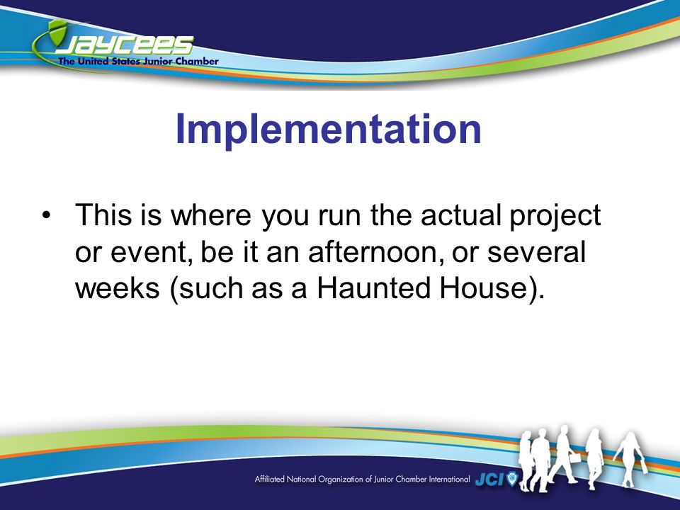 Implementation This is where you run the actual project or event, be it an afternoon, or several weeks (such as a Haunted House).