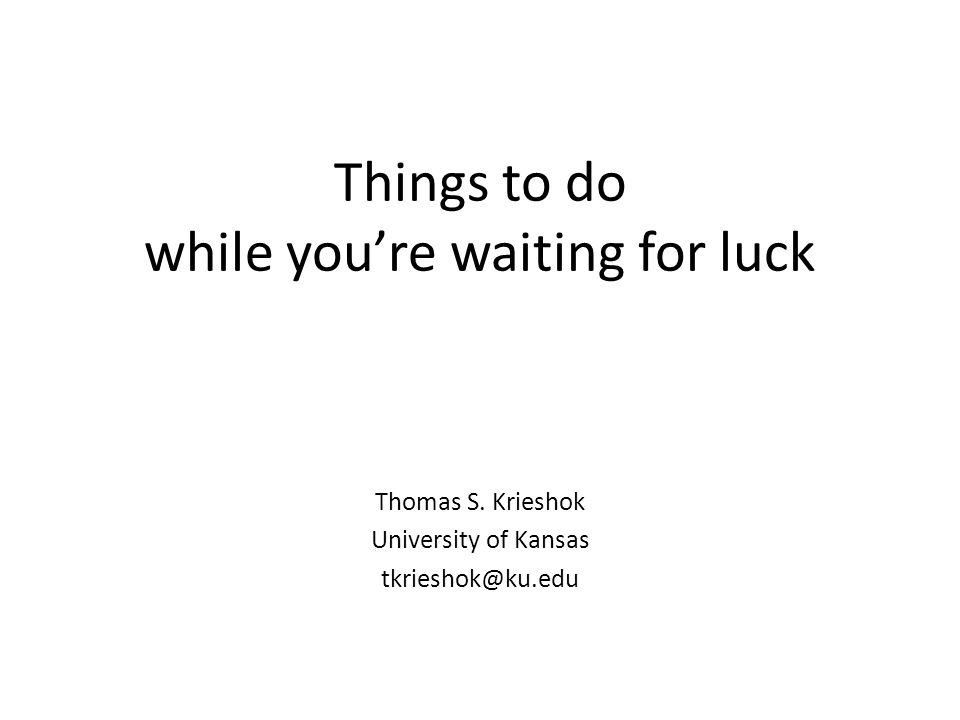 Things to do while you're waiting for luck Thomas S. Krieshok University of Kansas tkrieshok@ku.edu