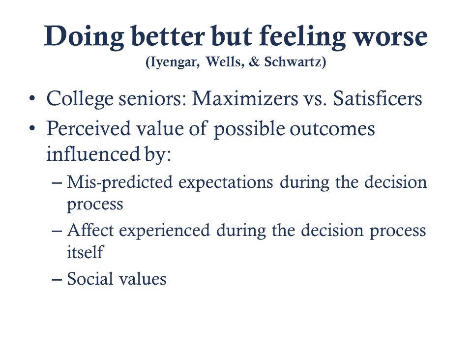 Doing better but feeling worse (Iyengar, Wells, & Schwartz) College seniors: Maximizers vs.