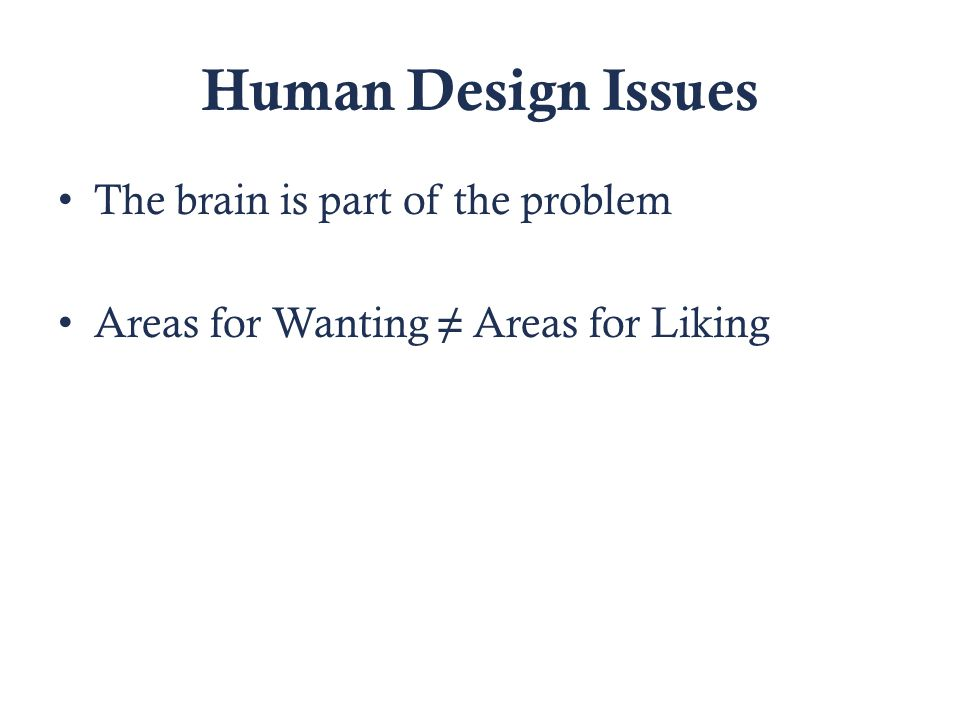 Human Design Issues The brain is part of the problem Areas for Wanting ≠ Areas for Liking
