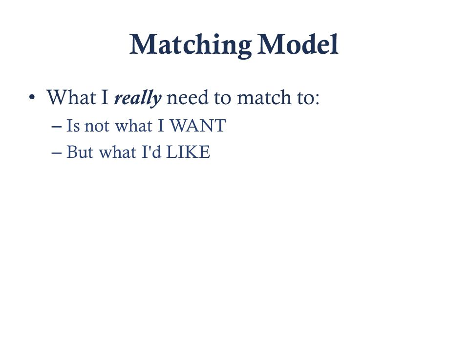 Matching Model What I really need to match to: – Is not what I WANT – But what I d LIKE