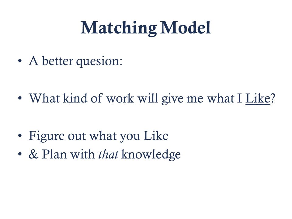 Matching Model A better quesion: What kind of work will give me what I Like.