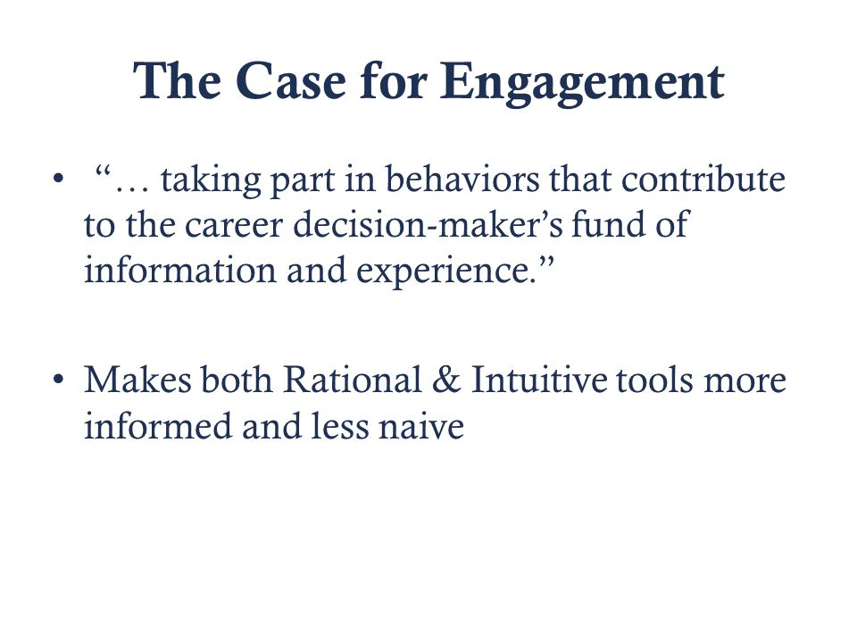 The Case for Engagement … taking part in behaviors that contribute to the career decision-maker's fund of information and experience. Makes both Rational & Intuitive tools more informed and less naive