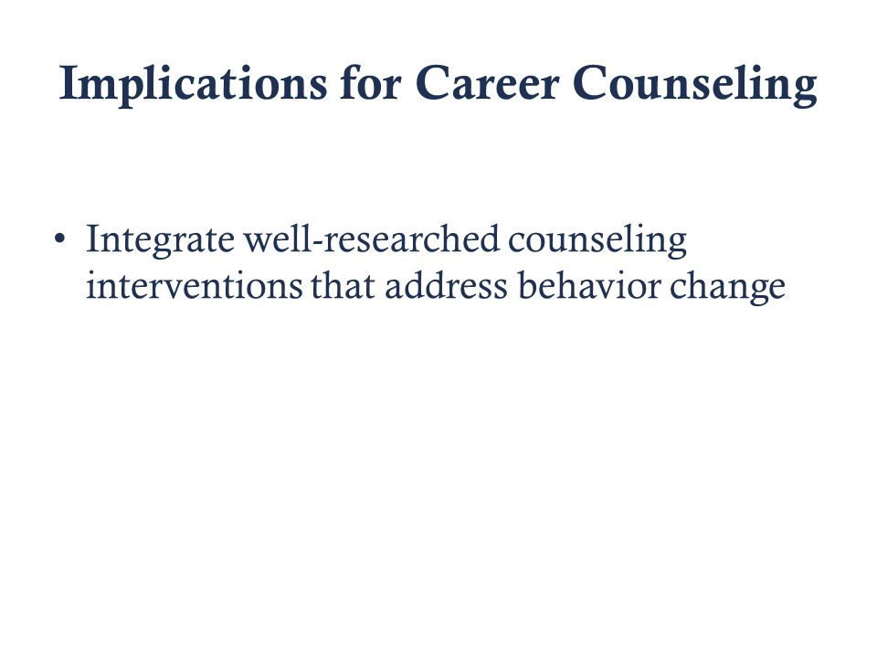 Implications for Career Counseling Integrate well-researched counseling interventions that address behavior change