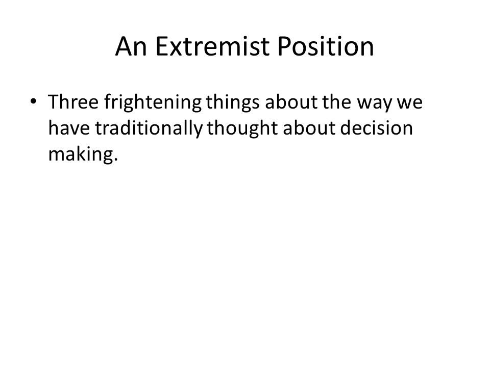 An Extremist Position Three frightening things about the way we have traditionally thought about decision making.