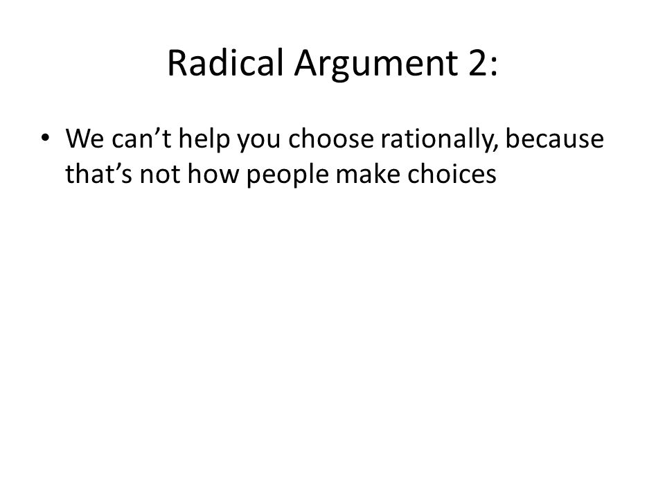Radical Argument 2: We can't help you choose rationally, because that's not how people make choices