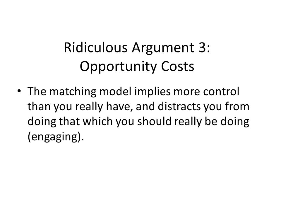Ridiculous Argument 3: Opportunity Costs The matching model implies more control than you really have, and distracts you from doing that which you should really be doing (engaging).