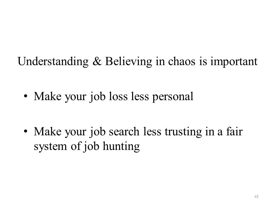 Understanding & Believing in chaos is important Make your job loss less personal Make your job search less trusting in a fair system of job hunting 48