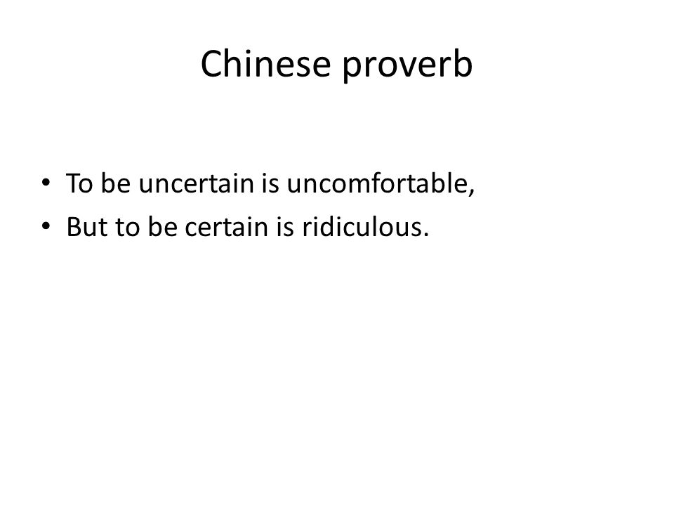 Chinese proverb To be uncertain is uncomfortable, But to be certain is ridiculous.