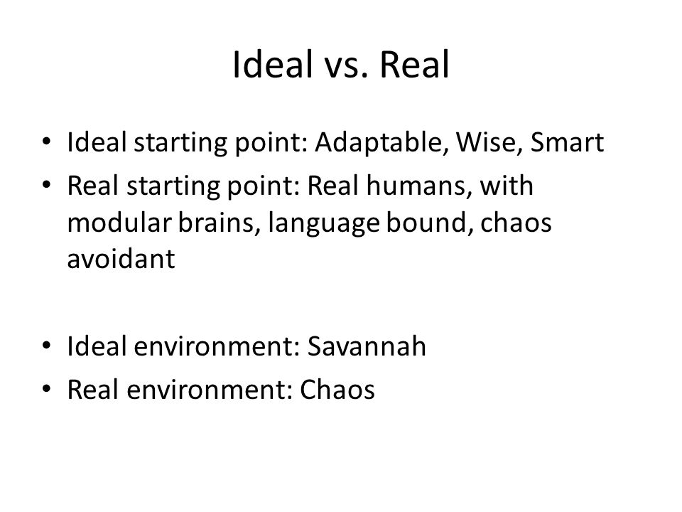 Ideal vs. Real Ideal starting point: Adaptable, Wise, Smart Real starting point: Real humans, with modular brains, language bound, chaos avoidant Idea