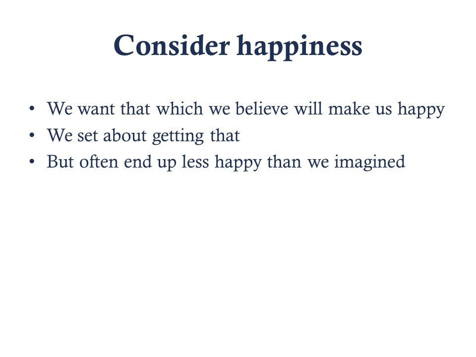 Consider happiness We want that which we believe will make us happy We set about getting that But often end up less happy than we imagined