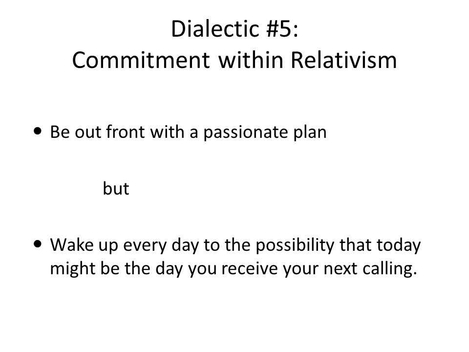 Dialectic #5: Commitment within Relativism Be out front with a passionate plan but Wake up every day to the possibility that today might be the day you receive your next calling.