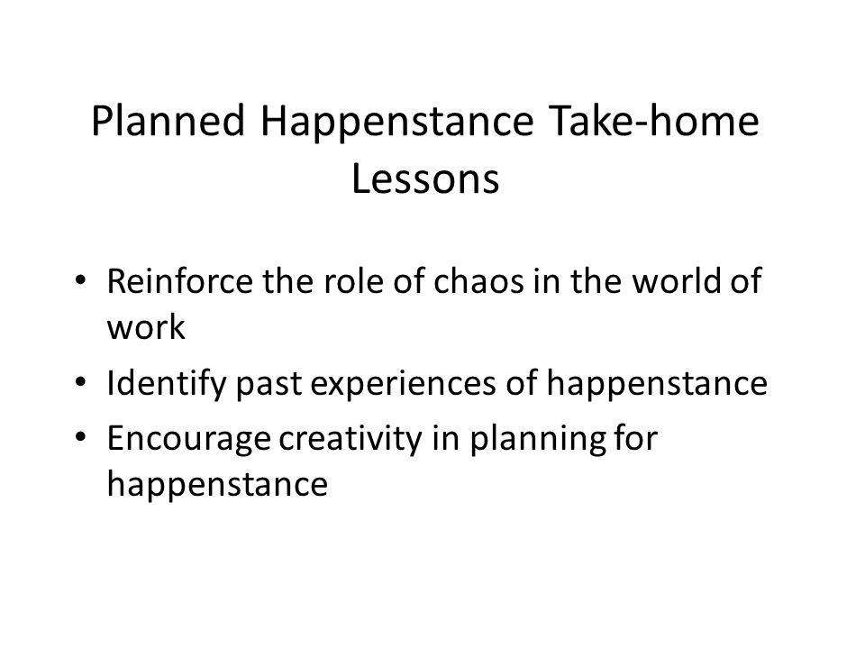 Planned Happenstance Take-home Lessons Reinforce the role of chaos in the world of work Identify past experiences of happenstance Encourage creativity in planning for happenstance