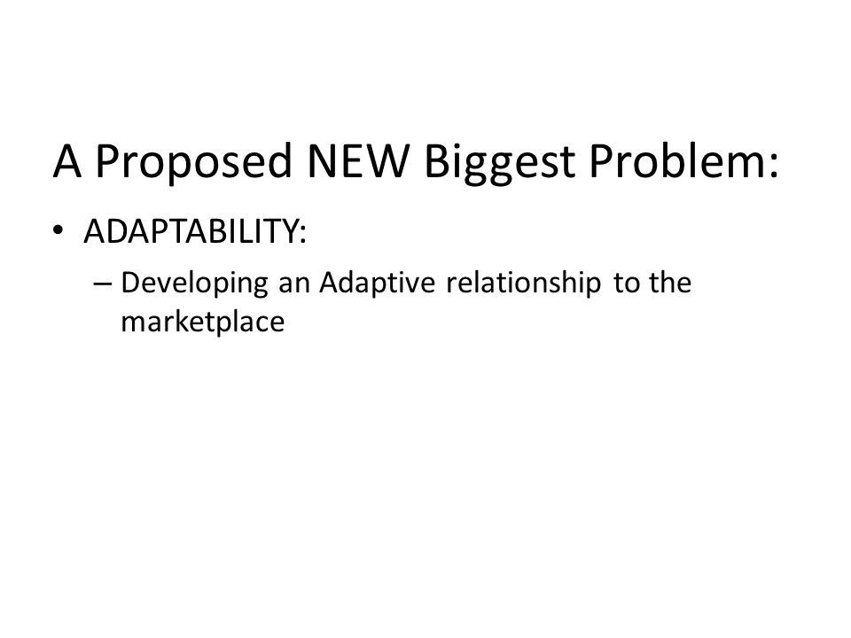A Proposed NEW Biggest Problem: ADAPTABILITY: – Developing an Adaptive relationship to the marketplace