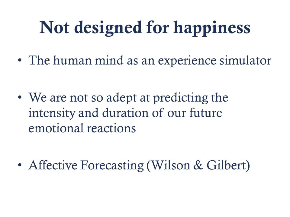 Not designed for happiness The human mind as an experience simulator We are not so adept at predicting the intensity and duration of our future emotional reactions Affective Forecasting (Wilson & Gilbert)