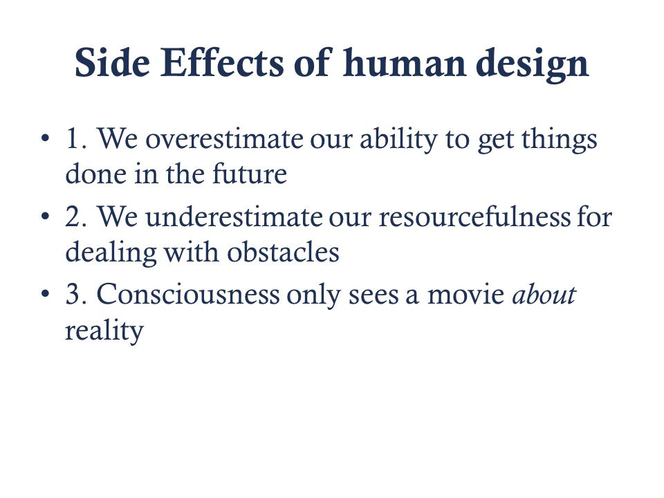 Side Effects of human design 1. We overestimate our ability to get things done in the future 2.