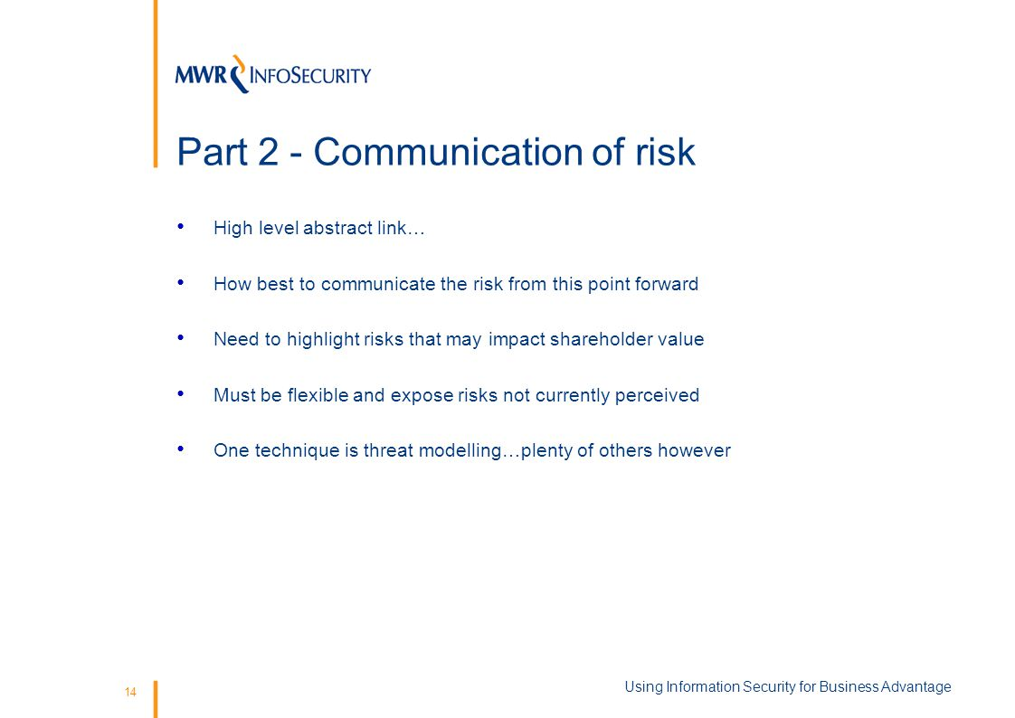 14 Part 2 - Communication of risk High level abstract link… How best to communicate the risk from this point forward Need to highlight risks that may impact shareholder value Must be flexible and expose risks not currently perceived One technique is threat modelling…plenty of others however Using Information Security for Business Advantage