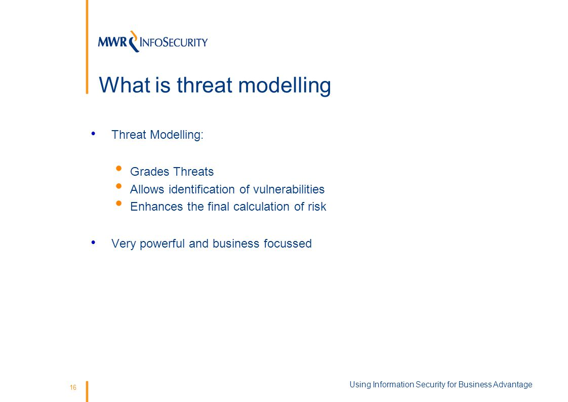 16 What is threat modelling Threat Modelling: Grades Threats Allows identification of vulnerabilities Enhances the final calculation of risk Very powerful and business focussed Using Information Security for Business Advantage