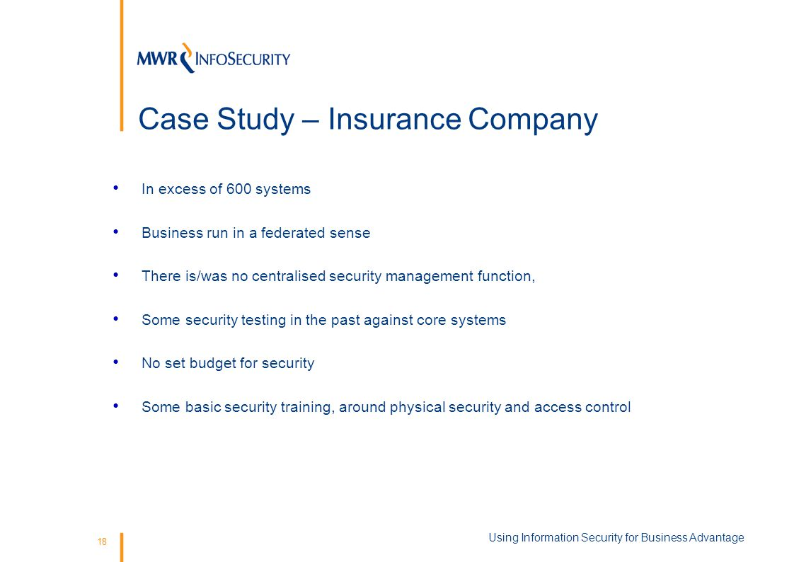 18 Case Study – Insurance Company In excess of 600 systems Business run in a federated sense There is/was no centralised security management function, Some security testing in the past against core systems No set budget for security Some basic security training, around physical security and access control Using Information Security for Business Advantage