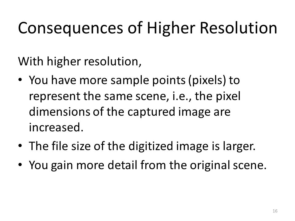 Consequences of Higher Resolution With higher resolution, You have more sample points (pixels) to represent the same scene, i.e., the pixel dimensions