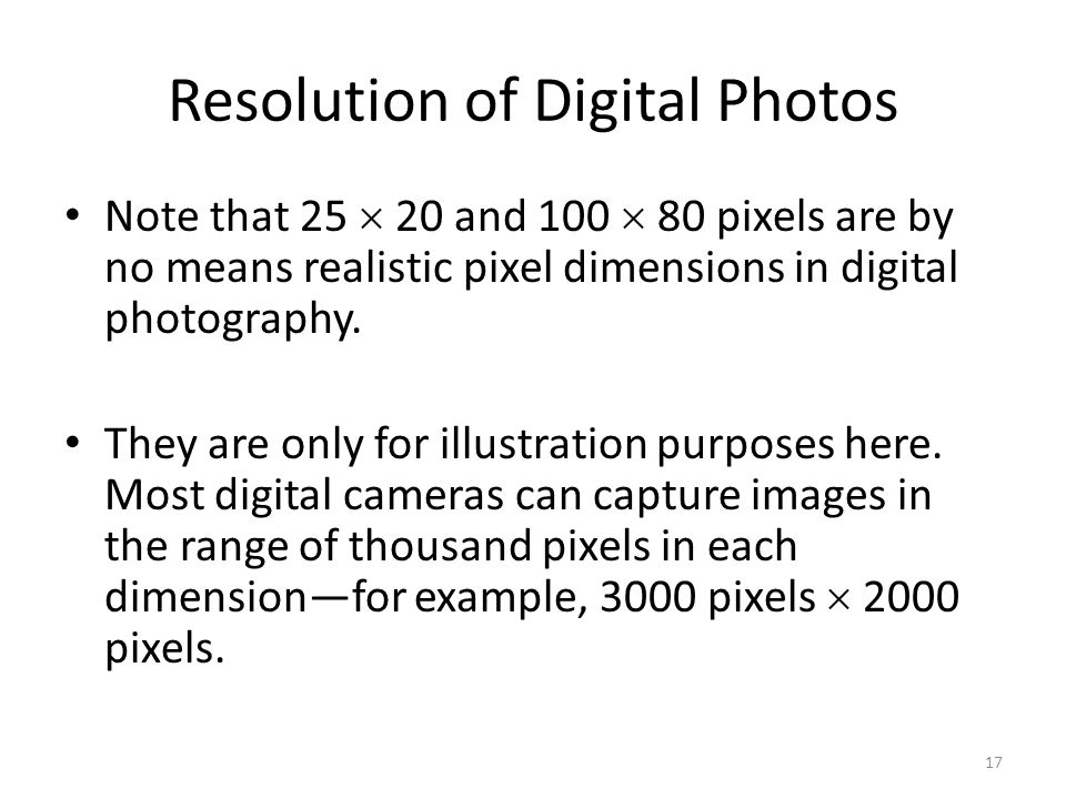 Resolution of Digital Photos Note that 25  20 and 100  80 pixels are by no means realistic pixel dimensions in digital photography. They are only fo