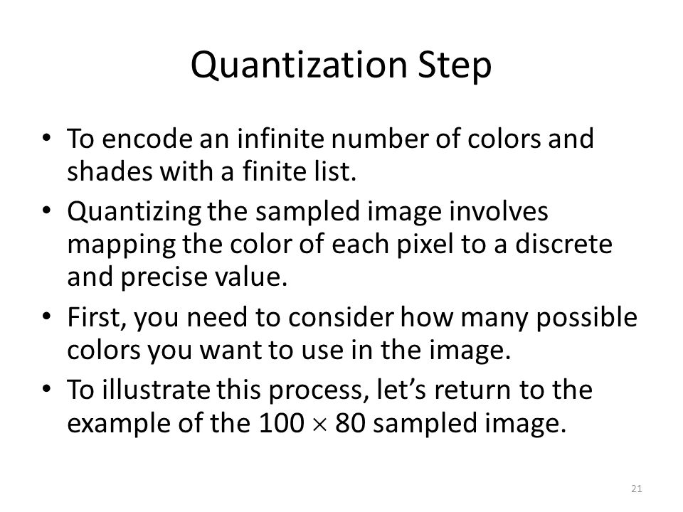 Quantization Step To encode an infinite number of colors and shades with a finite list. Quantizing the sampled image involves mapping the color of eac