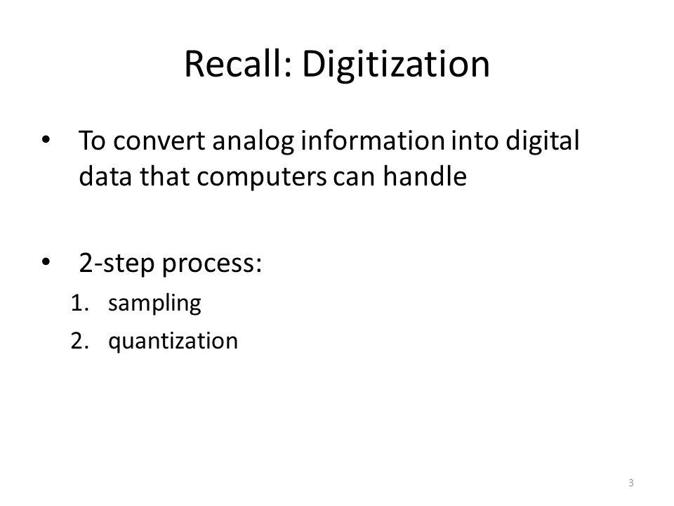 Recall: Digitization To convert analog information into digital data that computers can handle 2-step process: 1.sampling 2.quantization 3