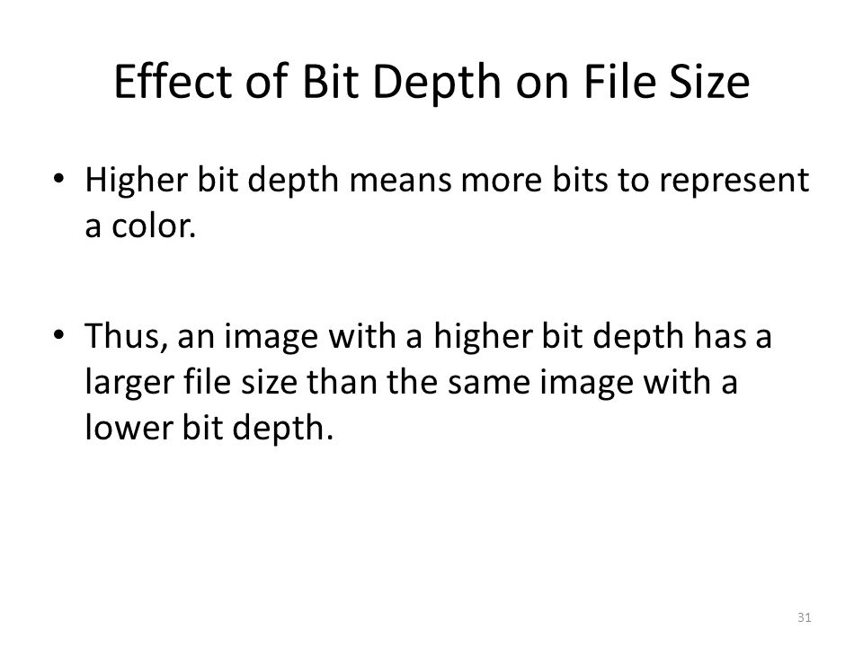 Effect of Bit Depth on File Size Higher bit depth means more bits to represent a color. Thus, an image with a higher bit depth has a larger file size