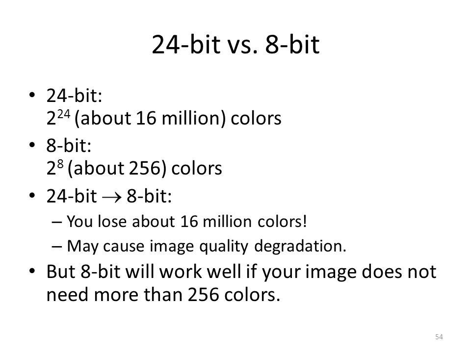 24-bit vs. 8-bit 24-bit: 2 24 (about 16 million) colors 8-bit: 2 8 (about 256) colors 24-bit  8-bit: – You lose about 16 million colors! – May cause