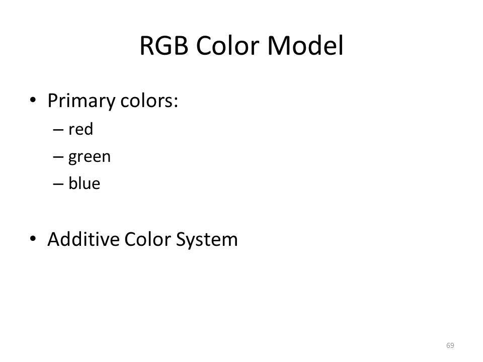 RGB Color Model Primary colors: – red – green – blue Additive Color System 69