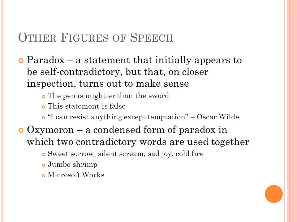 O THER F IGURES OF S PEECH Paradox – a statement that initially appears to be self-contradictory, but that, on closer inspection, turns out to make sense The pen is mightier than the sword This statement is false I can resist anything except temptation – Oscar Wilde Oxymoron – a condensed form of paradox in which two contradictory words are used together Sweet sorrow, silent scream, sad joy, cold fire Jumbo shrimp Microsoft Works