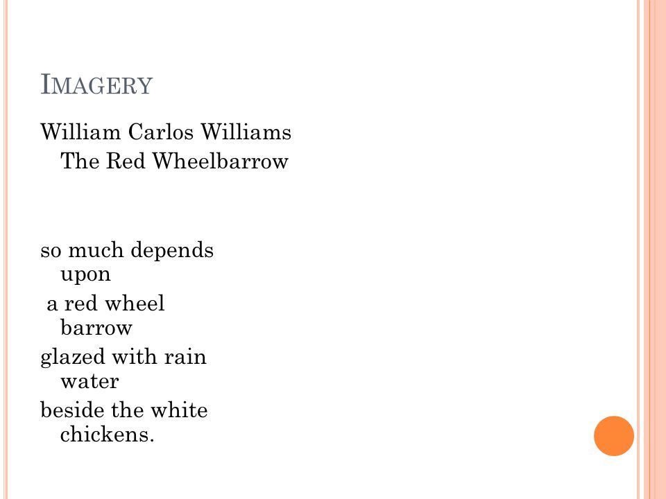 I MAGERY William Carlos Williams The Red Wheelbarrow so much depends upon a red wheel barrow glazed with rain water beside the white chickens.
