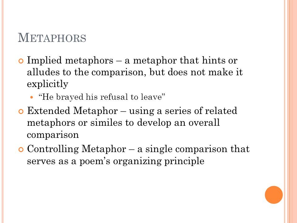 M ETAPHORS Implied metaphors – a metaphor that hints or alludes to the comparison, but does not make it explicitly He brayed his refusal to leave Extended Metaphor – using a series of related metaphors or similes to develop an overall comparison Controlling Metaphor – a single comparison that serves as a poem's organizing principle