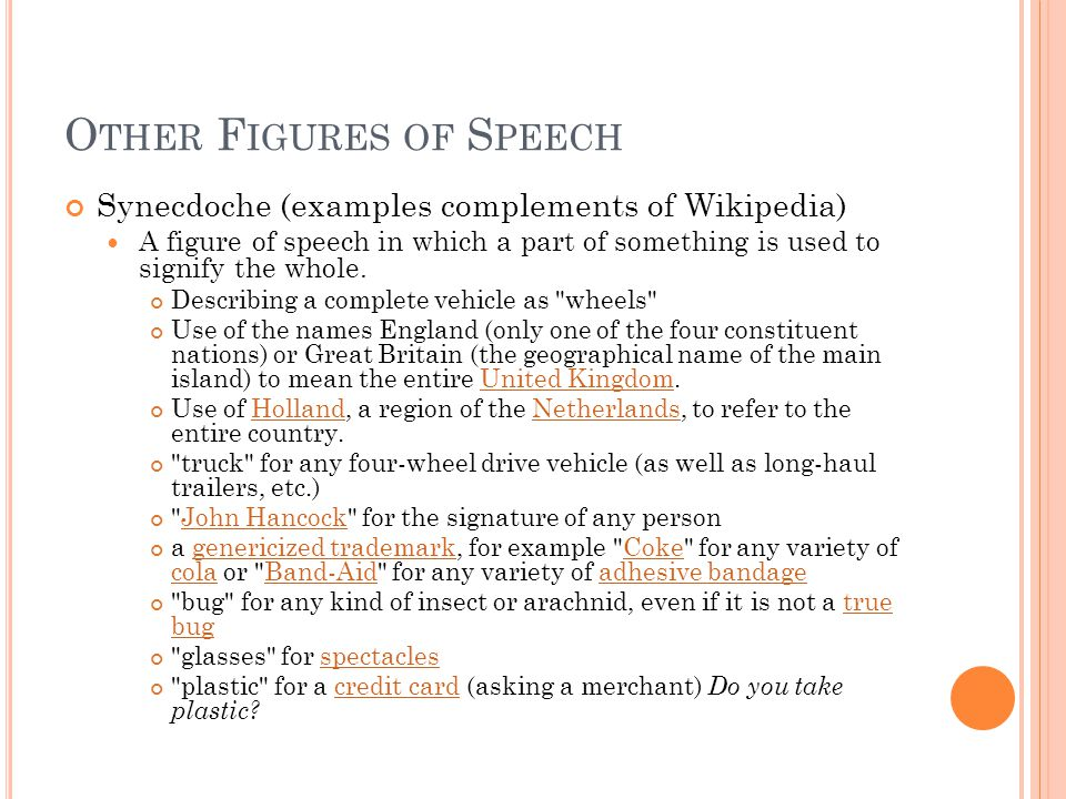 O THER F IGURES OF S PEECH Synecdoche (examples complements of Wikipedia) A figure of speech in which a part of something is used to signify the whole.