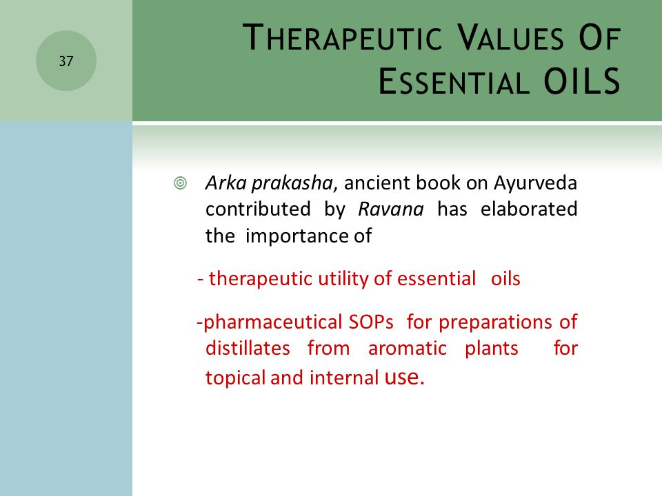 37  Arka prakasha, ancient book on Ayurveda contributed by Ravana has elaborated the importance of - therapeutic utility of essential oils -pharmaceutical SOPs for preparations of distillates from aromatic plants for topical and internal use.