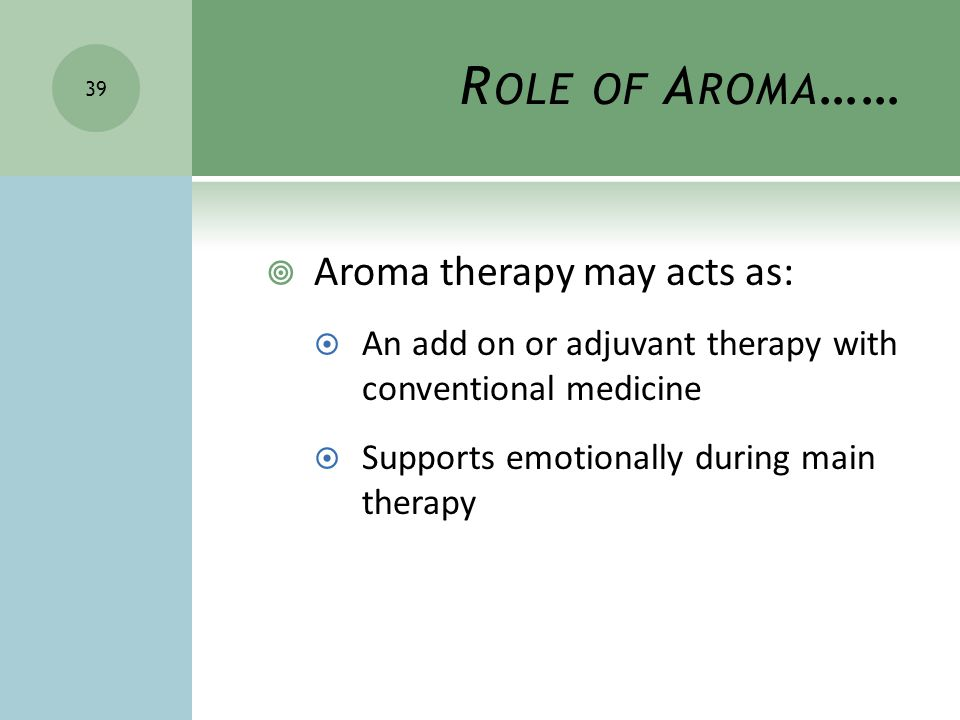 R OLE OF A ROMA …… 39  Aroma therapy may acts as:  An add on or adjuvant therapy with conventional medicine  Supports emotionally during main therapy