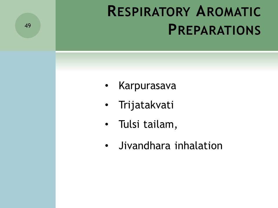 R ESPIRATORY A ROMATIC P REPARATIONS 49 Karpurasava Trijatakvati Tulsi tailam, Jivandhara inhalation