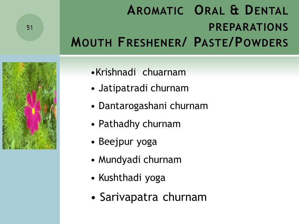 A ROMATIC O RAL & D ENTAL PREPARATIONS M OUTH F RESHENER / P ASTE /P OWDERS 51 Krishnadi chuarnam Jatipatradi churnam Dantarogashani churnam Pathadhy churnam Beejpur yoga Mundyadi churnam Kushthadi yoga Sarivapatra churnam