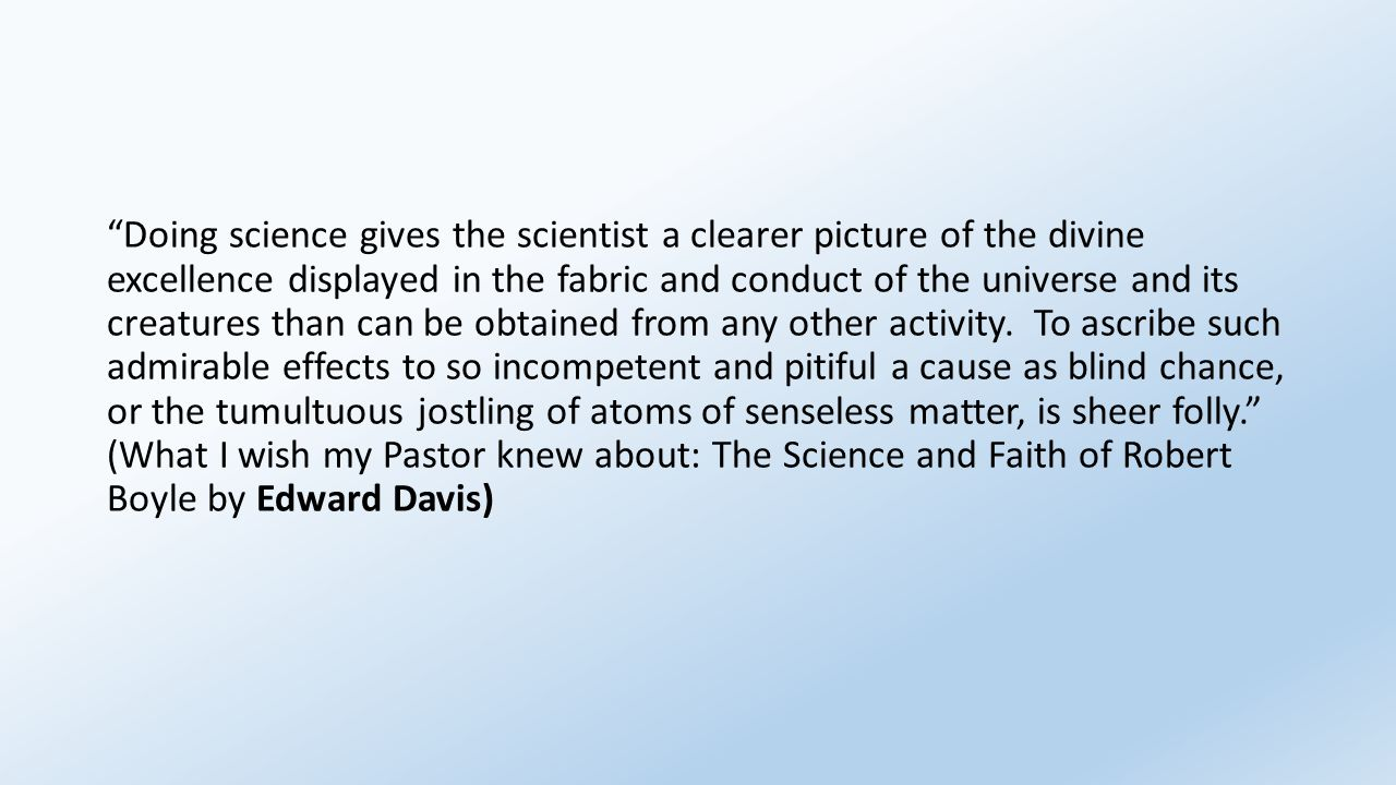 """Doing science gives the scientist a clearer picture of the divine excellence displayed in the fabric and conduct of the universe and its creatures th"