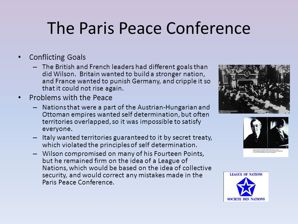 The Paris Peace Conference Conflicting Goals – The British and French leaders had different goals than did Wilson. Britain wanted to build a stronger