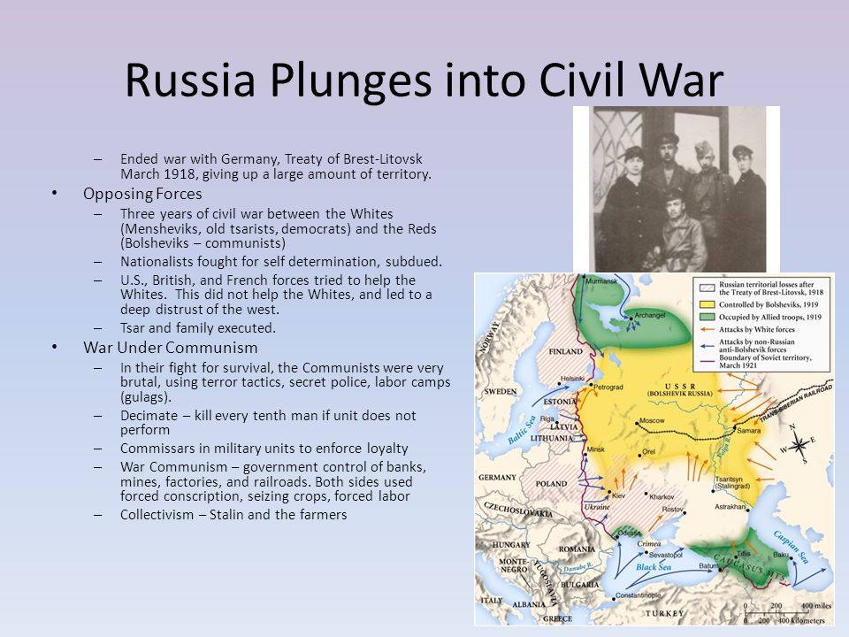 Russia Plunges into Civil War – Ended war with Germany, Treaty of Brest-Litovsk March 1918, giving up a large amount of territory. Opposing Forces – T