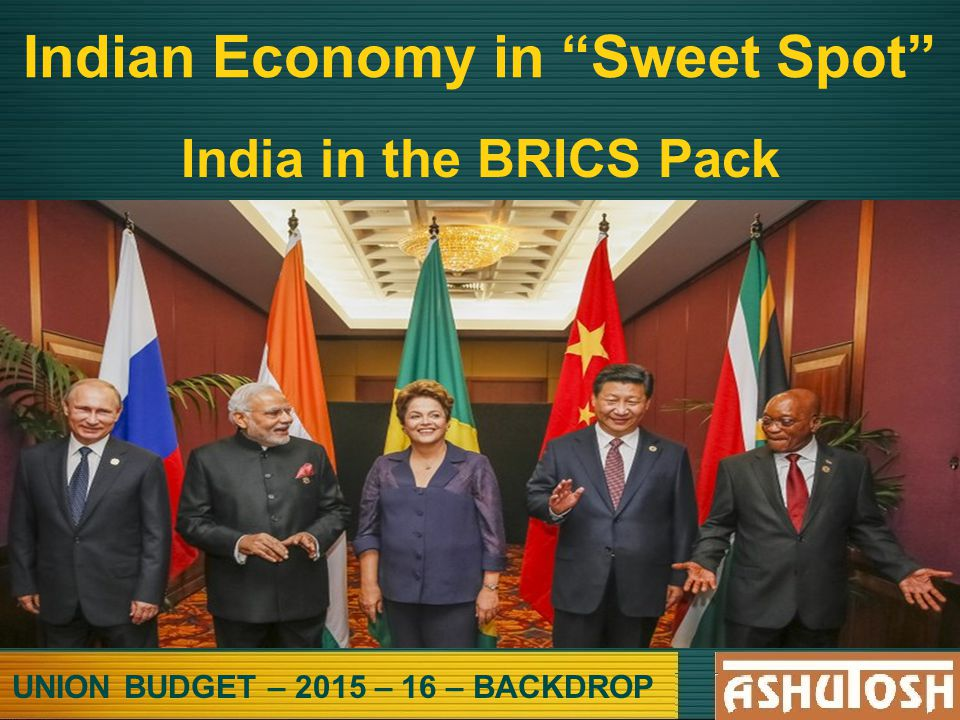 UNION BUDGET – 2015 – 16 – BACKDROP Indian Economy in Sweet Spot India in the BRICS Pack