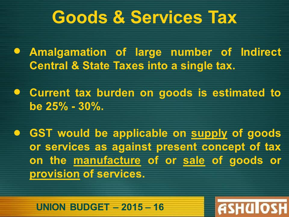 UNION BUDGET – 2015 – 16 Goods & Services Tax Amalgamation of large number of Indirect Central & State Taxes into a single tax.