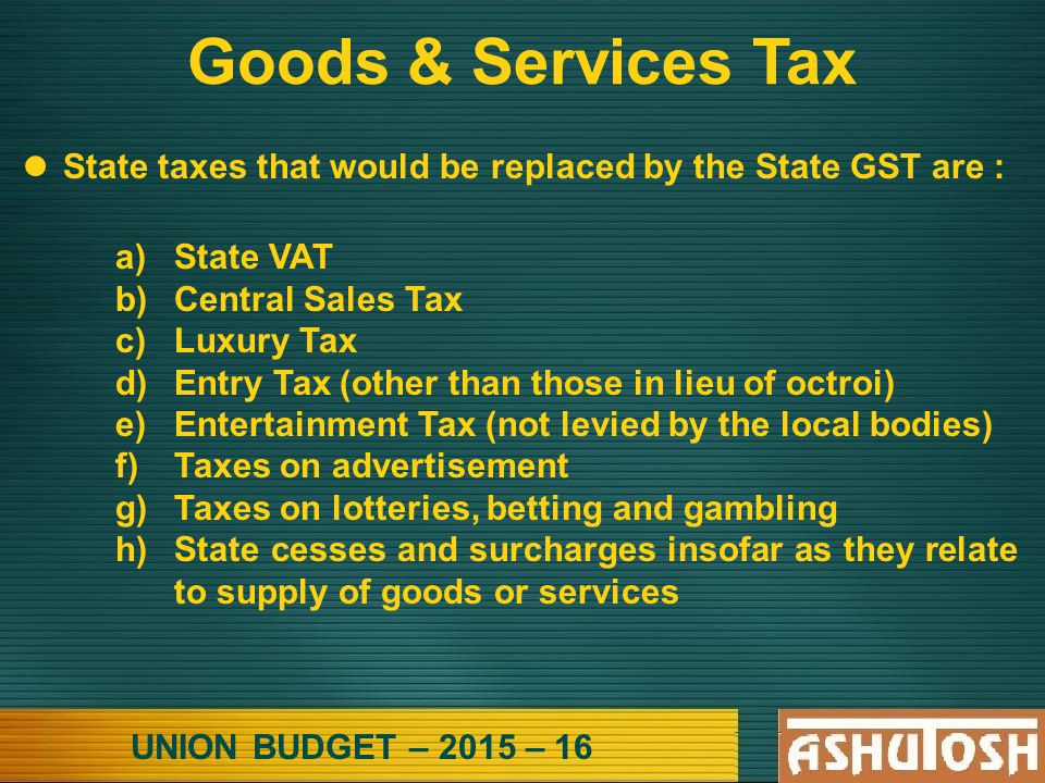 UNION BUDGET – 2015 – 16 Goods & Services Tax State taxes that would be replaced by the State GST are : a)State VAT b)Central Sales Tax c)Luxury Tax d)Entry Tax (other than those in lieu of octroi) e)Entertainment Tax (not levied by the local bodies) f)Taxes on advertisement g)Taxes on lotteries, betting and gambling h)State cesses and surcharges insofar as they relate to supply of goods or services